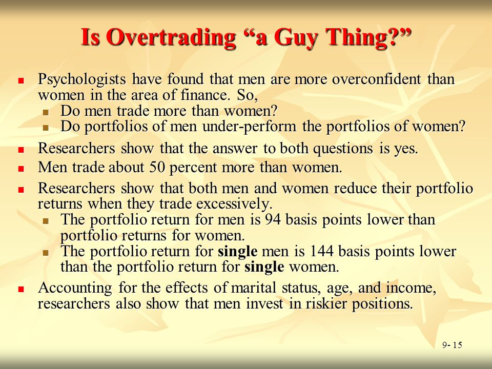 """9- 15 Is Overtrading """"a Guy Thing?"""" Psychologists have found that men are more overconfident than women in the area of finance. So, Psychologists have"""