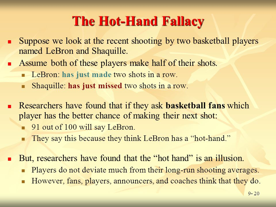 9- 20 The Hot-Hand Fallacy Suppose we look at the recent shooting by two basketball players named LeBron and Shaquille. Assume both of these players m