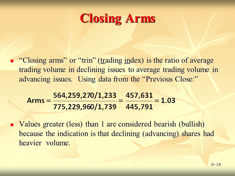 """9- 38 Closing Arms """"Closing arms"""" or """"trin"""" (trading index) is the ratio of average trading volume in declining issues to average trading volume in ad"""