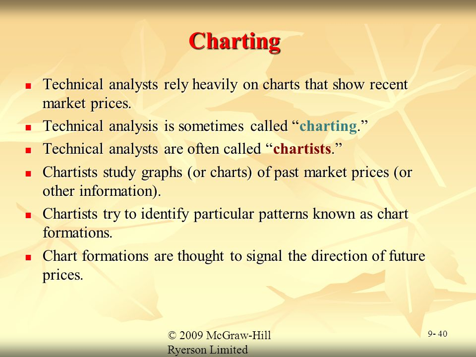 © 2009 McGraw-Hill Ryerson Limited 9- 40 Charting Technical analysts rely heavily on charts that show recent market prices. Technical analysts rely he
