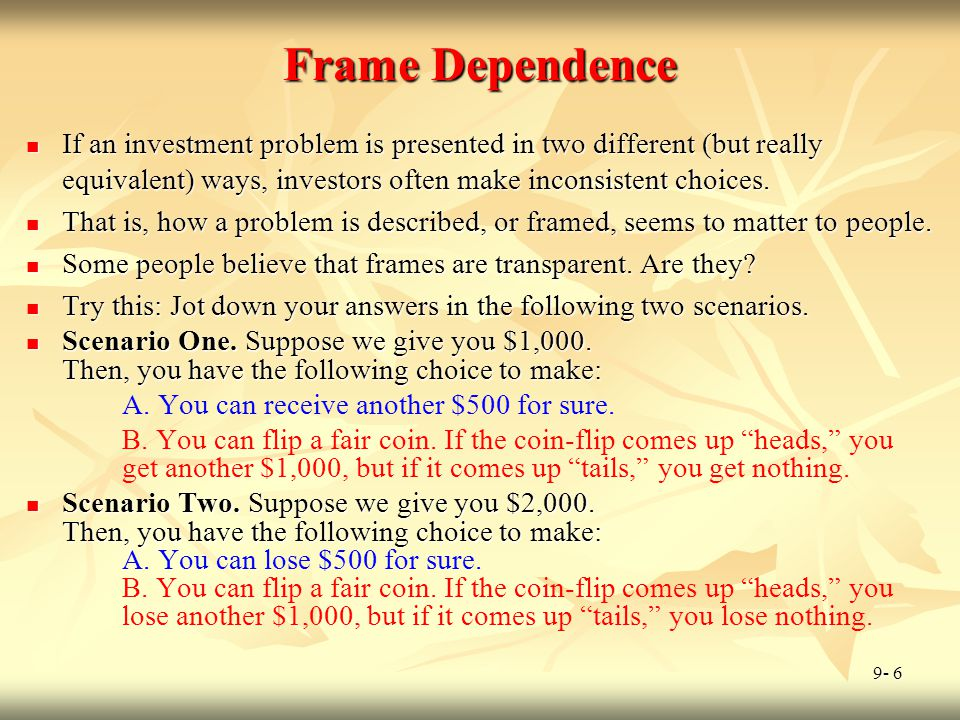 9- 6 Frame Dependence If an investment problem is presented in two different (but really equivalent) ways, investors often make inconsistent choices.