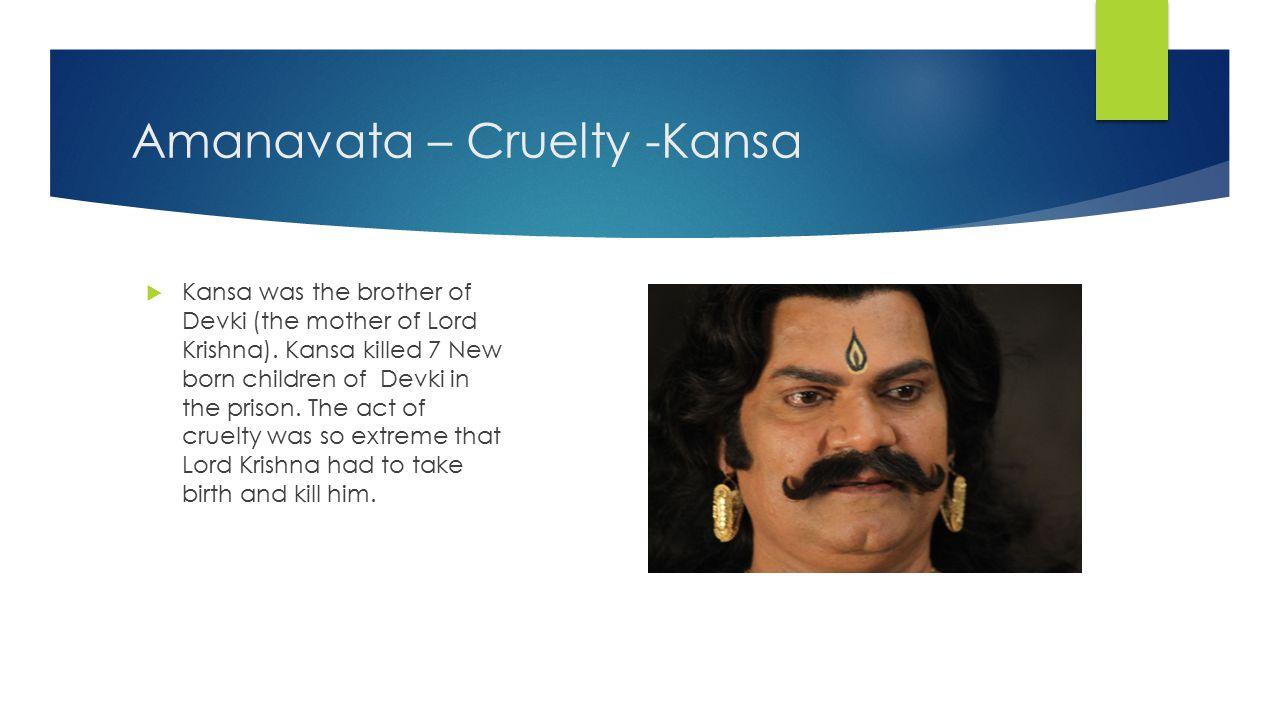 Amanavata – Cruelty -Kansa  Kansa was the brother of Devki (the mother of Lord Krishna).