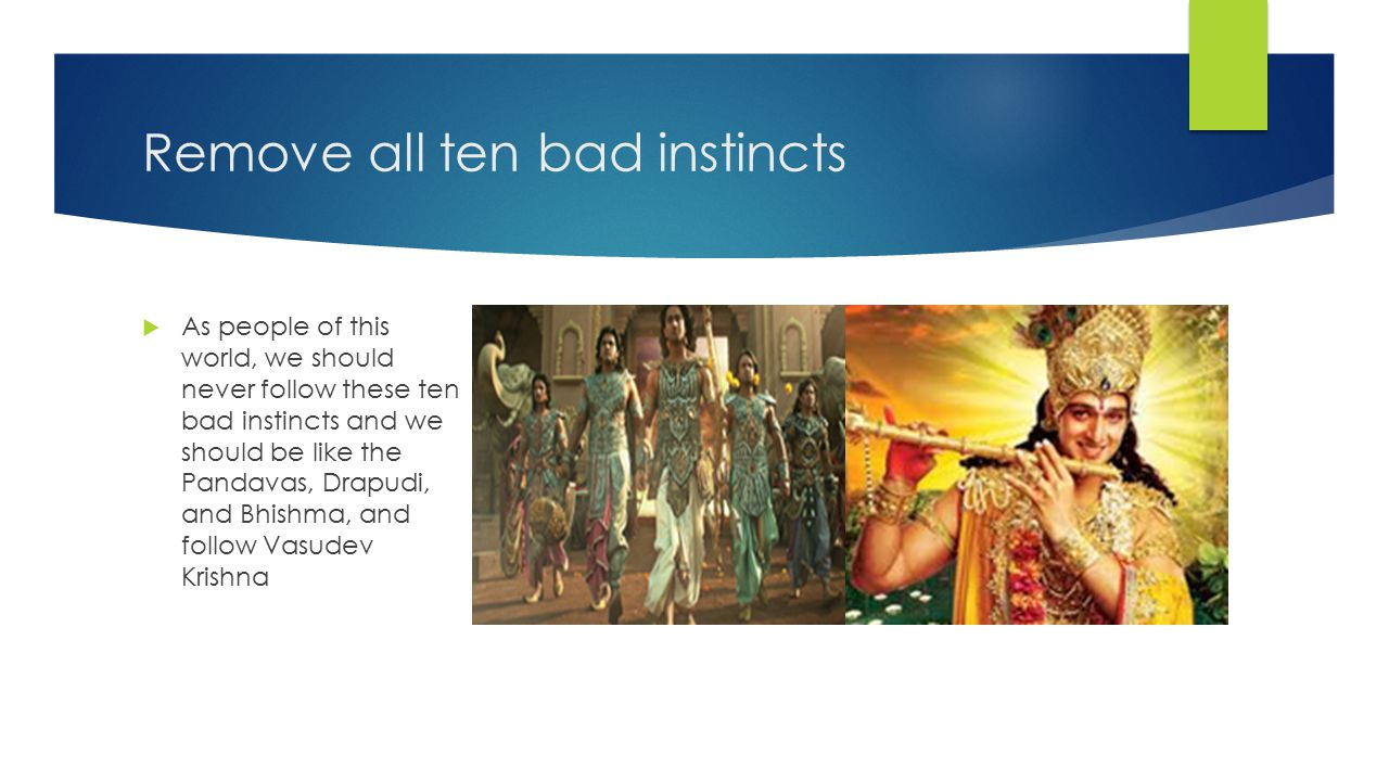 Remove all ten bad instincts  As people of this world, we should never follow these ten bad instincts and we should be like the Pandavas, Drapudi, and Bhishma, and follow Vasudev Krishna