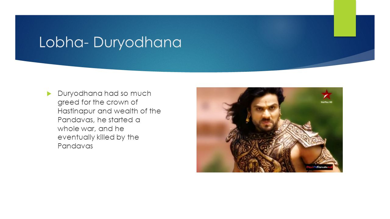 Moha- Dhrithrastra  Dhrithrastra was so attached to his sons, that he did wrong things including sending the Pandavas away for 13 years, and in the end, he lost all his sons