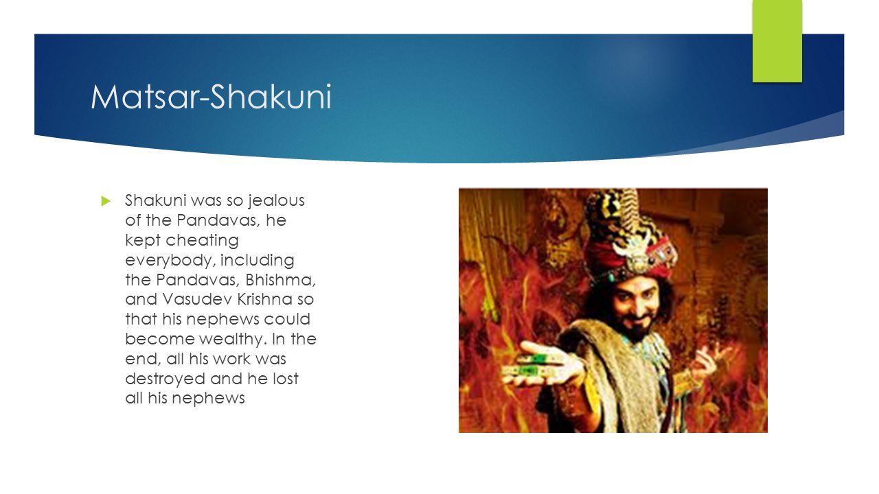 Matsar-Shakuni  Shakuni was so jealous of the Pandavas, he kept cheating everybody, including the Pandavas, Bhishma, and Vasudev Krishna so that his nephews could become wealthy.