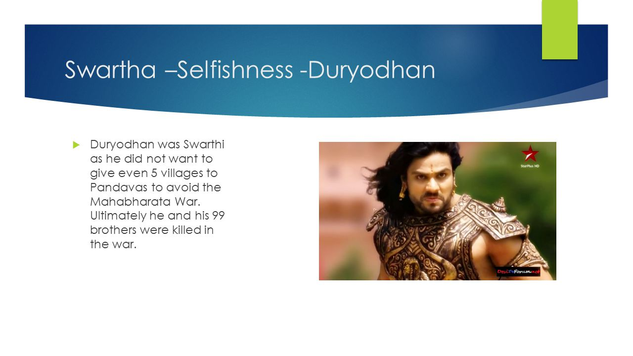 Swartha –Selfishness -Duryodhan  Duryodhan was Swarthi as he did not want to give even 5 villages to Pandavas to avoid the Mahabharata War.