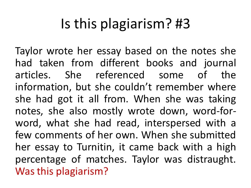 Is this plagiarism? #3 Taylor wrote her essay based on the notes she had taken from different books and journal articles. She referenced some of the i