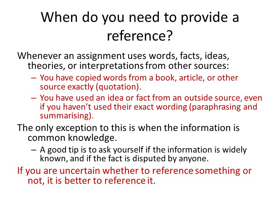 When do you need to provide a reference? Whenever an assignment uses words, facts, ideas, theories, or interpretations from other sources: – You have