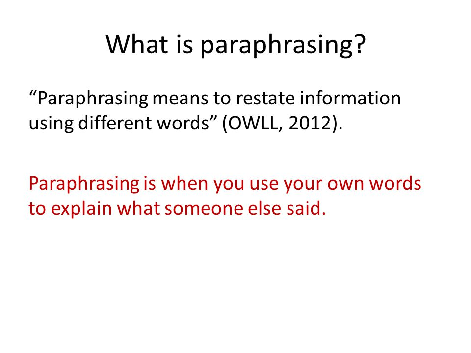 "What is paraphrasing? ""Paraphrasing means to restate information using different words"" (OWLL, 2012). Paraphrasing is when you use your own words to e"