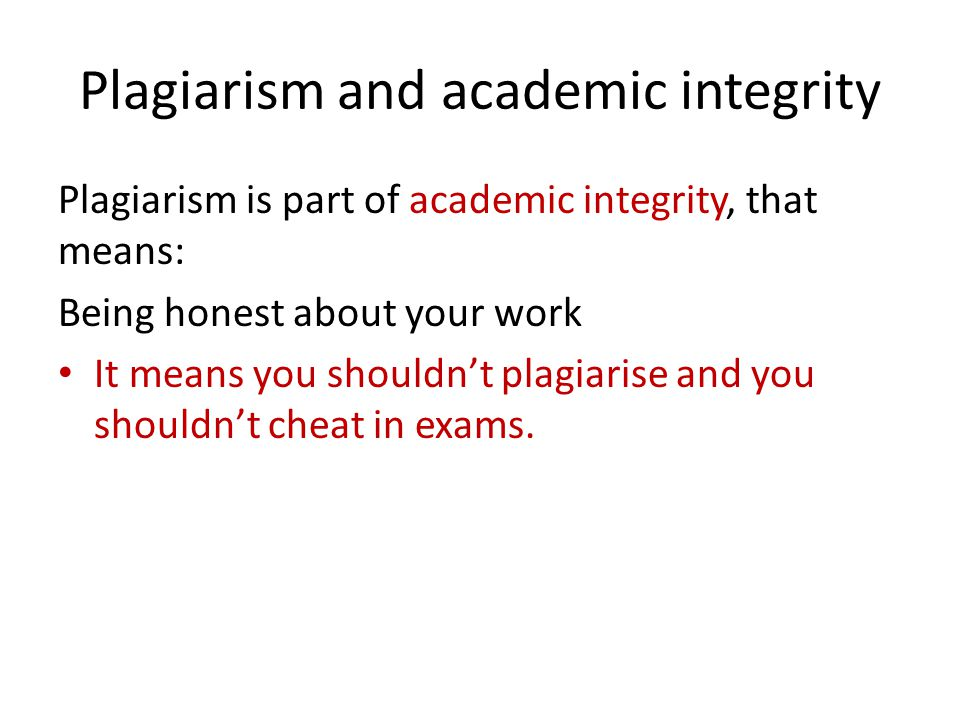 Plagiarism and academic integrity Plagiarism is part of academic integrity, that means: Being honest about your work It means you shouldn't plagiarise