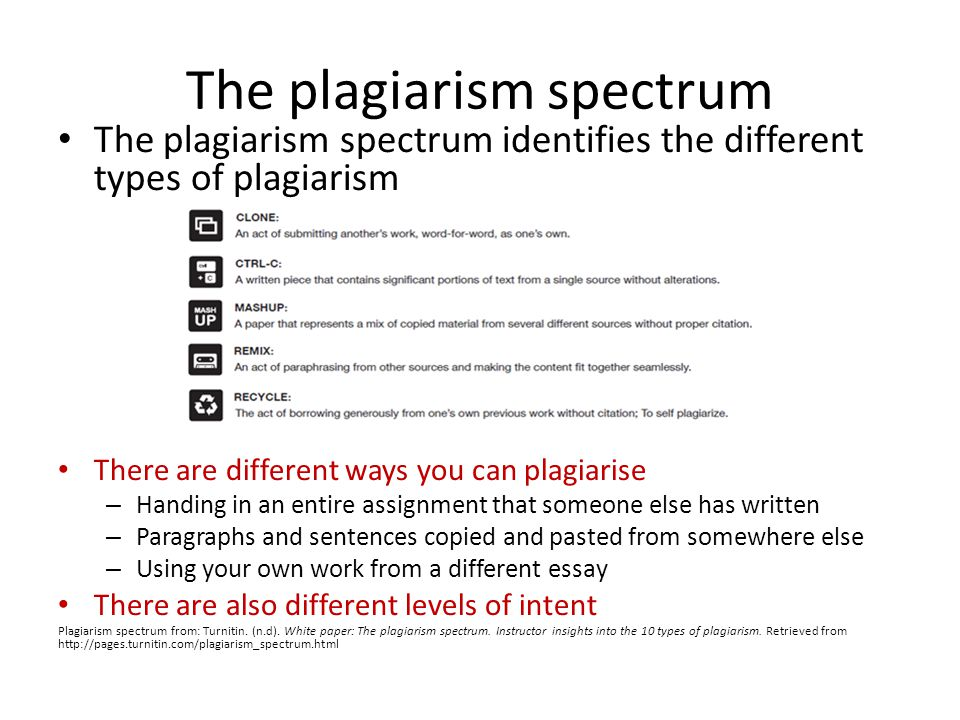 The plagiarism spectrum The plagiarism spectrum identifies the different types of plagiarism There are different ways you can plagiarise – Handing in an entire assignment that someone else has written – Paragraphs and sentences copied and pasted from somewhere else – Using your own work from a different essay There are also different levels of intent Plagiarism spectrum from: Turnitin.