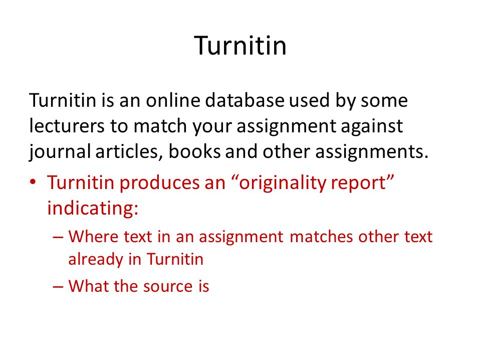 Turnitin Turnitin is an online database used by some lecturers to match your assignment against journal articles, books and other assignments. Turniti