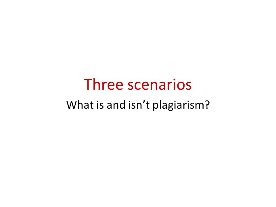 Three scenarios What is and isn't plagiarism