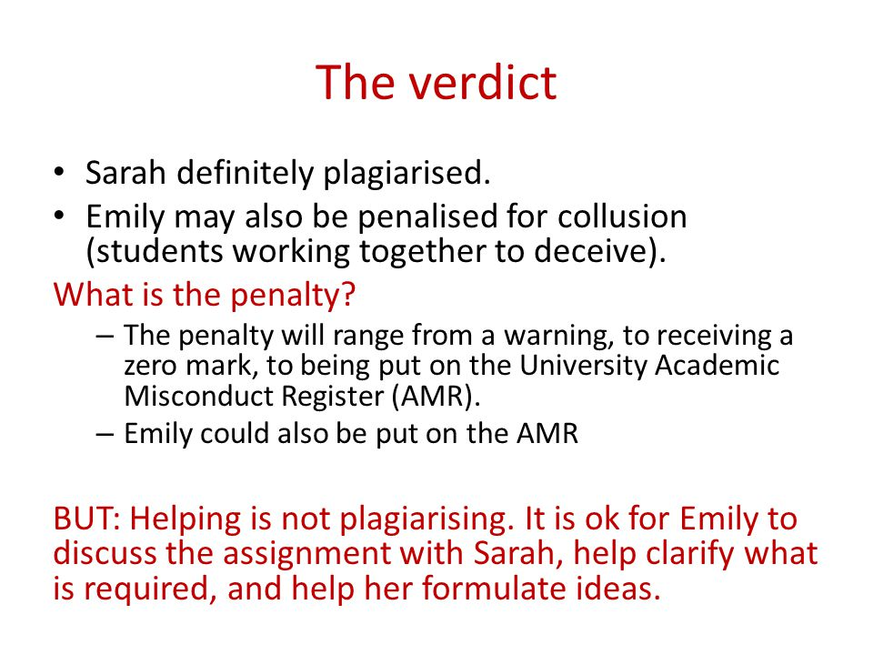 The verdict Sarah definitely plagiarised. Emily may also be penalised for collusion (students working together to deceive). What is the penalty? – The