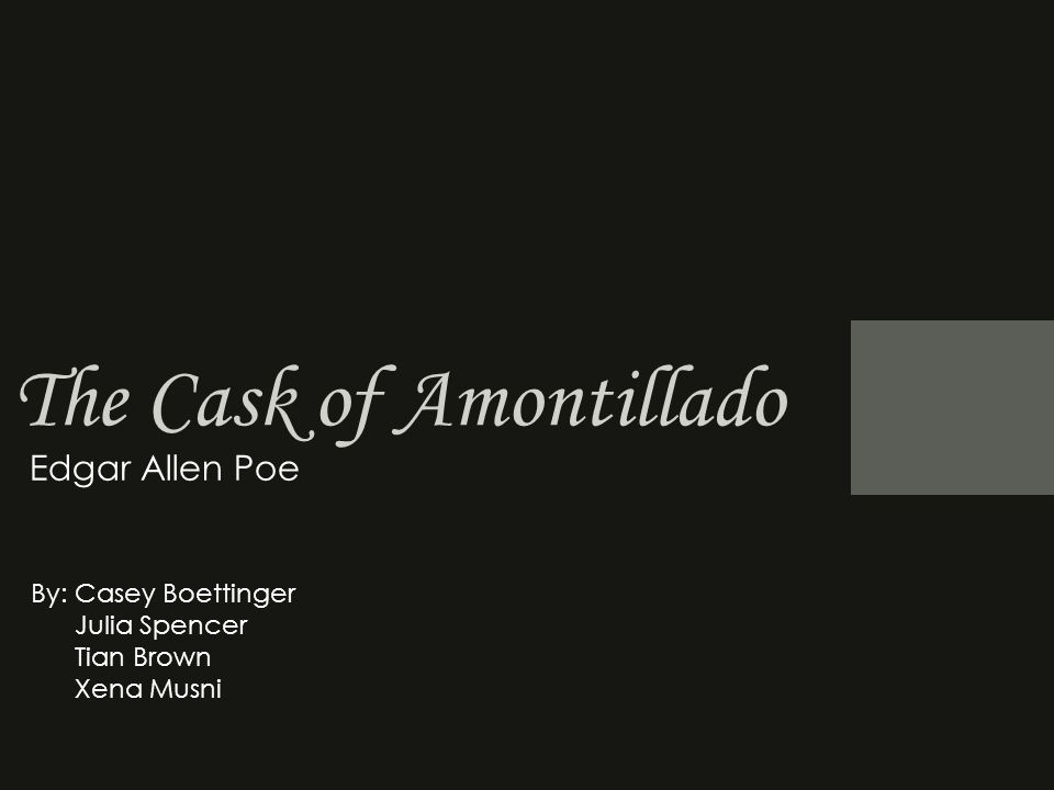 The Cask of Amontillado Edgar Allen Poe By: Casey Boettinger Julia Spencer Tian Brown Xena Musni
