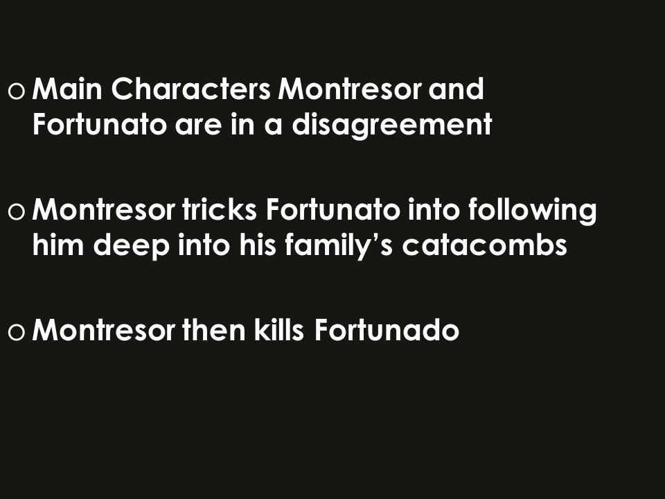o Main Characters Montresor and Fortunato are in a disagreement o Montresor tricks Fortunato into following him deep into his family's catacombs o Montresor then kills Fortunado