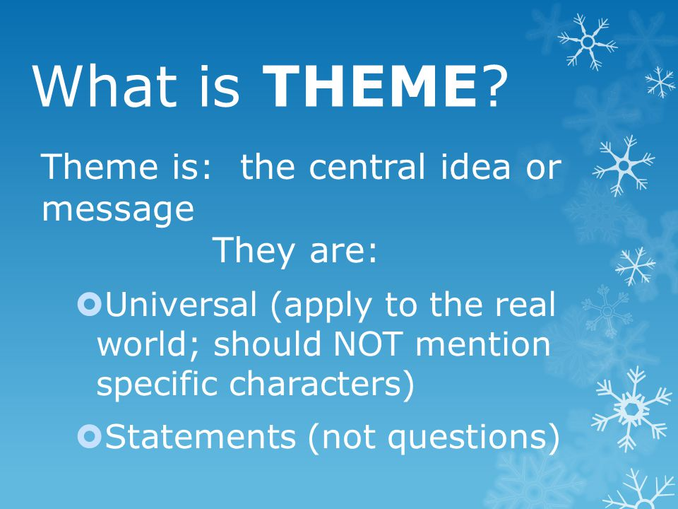 What is THEME? Theme is: the central idea or message They are:  Universal (apply to the real world; should NOT mention specific characters)  Stateme