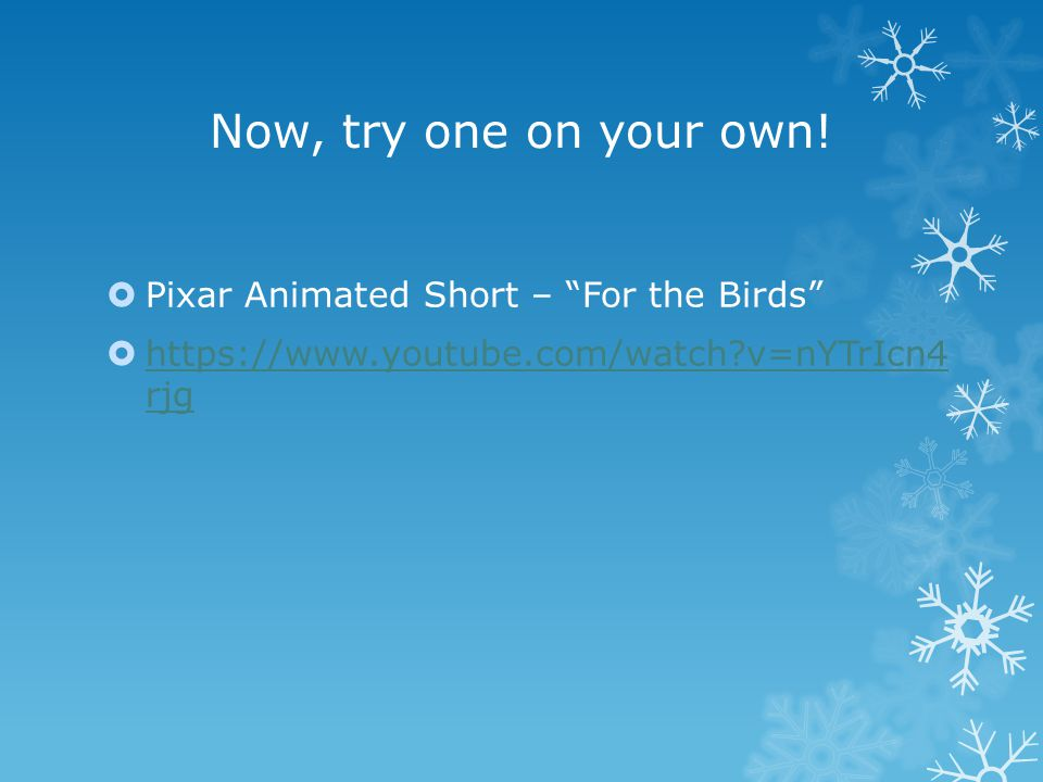 "Now, try one on your own!  Pixar Animated Short – ""For the Birds""  https://www.youtube.com/watch?v=nYTrIcn4 rjg https://www.youtube.com/watch?v=nYTr"