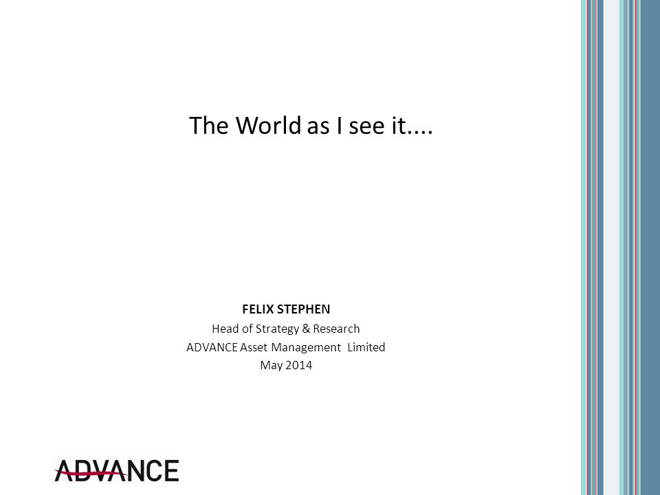 The World as I see it.... FELIX STEPHEN Head of Strategy & Research ADVANCE Asset Management Limited May 2014