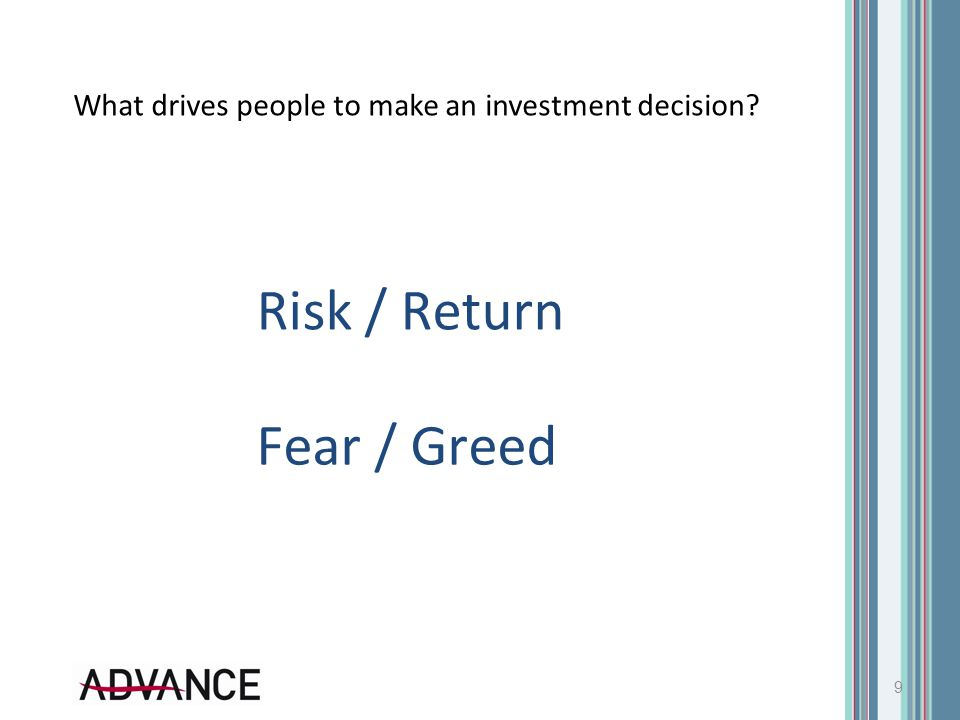 What drives people to make an investment decision? 9 Risk / Return Fear / Greed