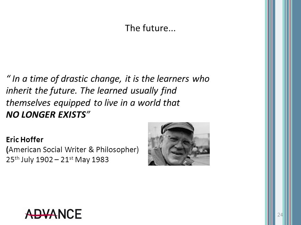 "The future... 24 "" In a time of drastic change, it is the learners who inherit the future. The learned usually find themselves equipped to live in a w"
