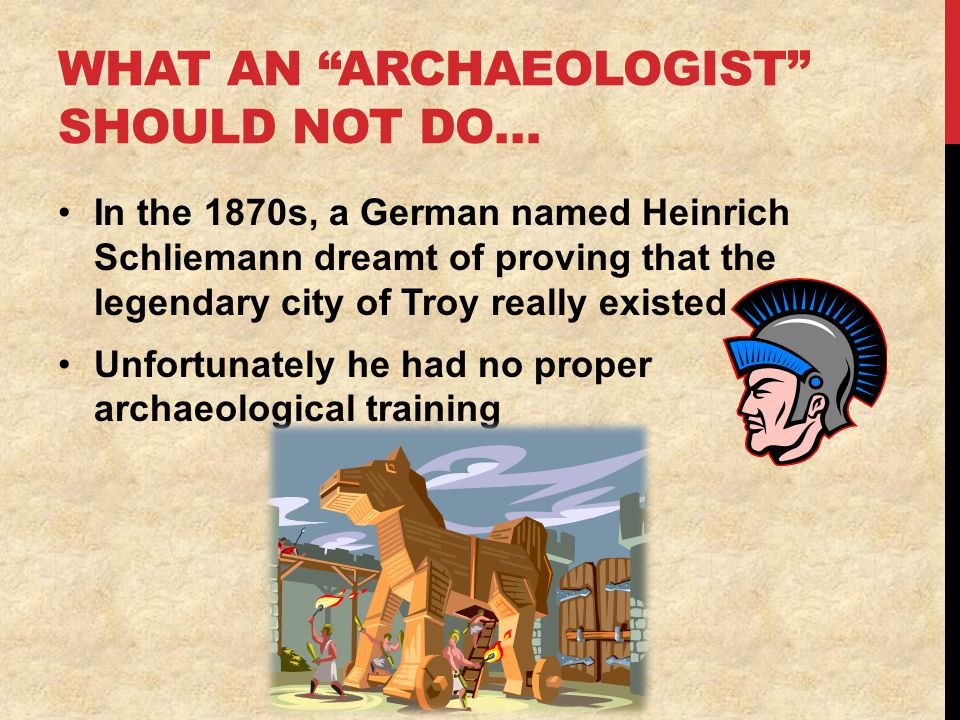 WHAT AN ARCHAEOLOGIST SHOULD NOT DO… In the 1870s, a German named Heinrich Schliemann dreamt of proving that the legendary city of Troy really existed Unfortunately he had no proper archaeological training