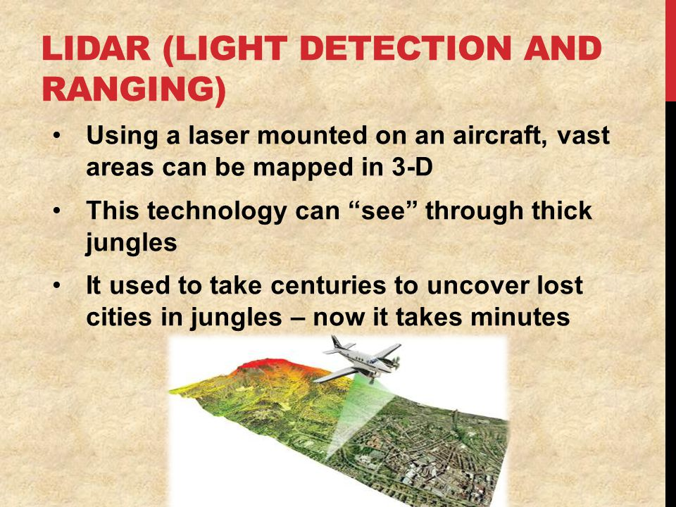 LIDAR (LIGHT DETECTION AND RANGING) Using a laser mounted on an aircraft, vast areas can be mapped in 3-D This technology can see through thick jungles It used to take centuries to uncover lost cities in jungles – now it takes minutes