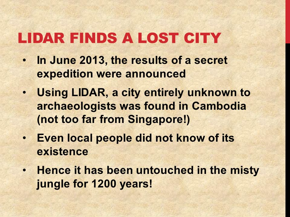 LIDAR FINDS A LOST CITY In June 2013, the results of a secret expedition were announced Using LIDAR, a city entirely unknown to archaeologists was found in Cambodia (not too far from Singapore!) Even local people did not know of its existence Hence it has been untouched in the misty jungle for 1200 years!