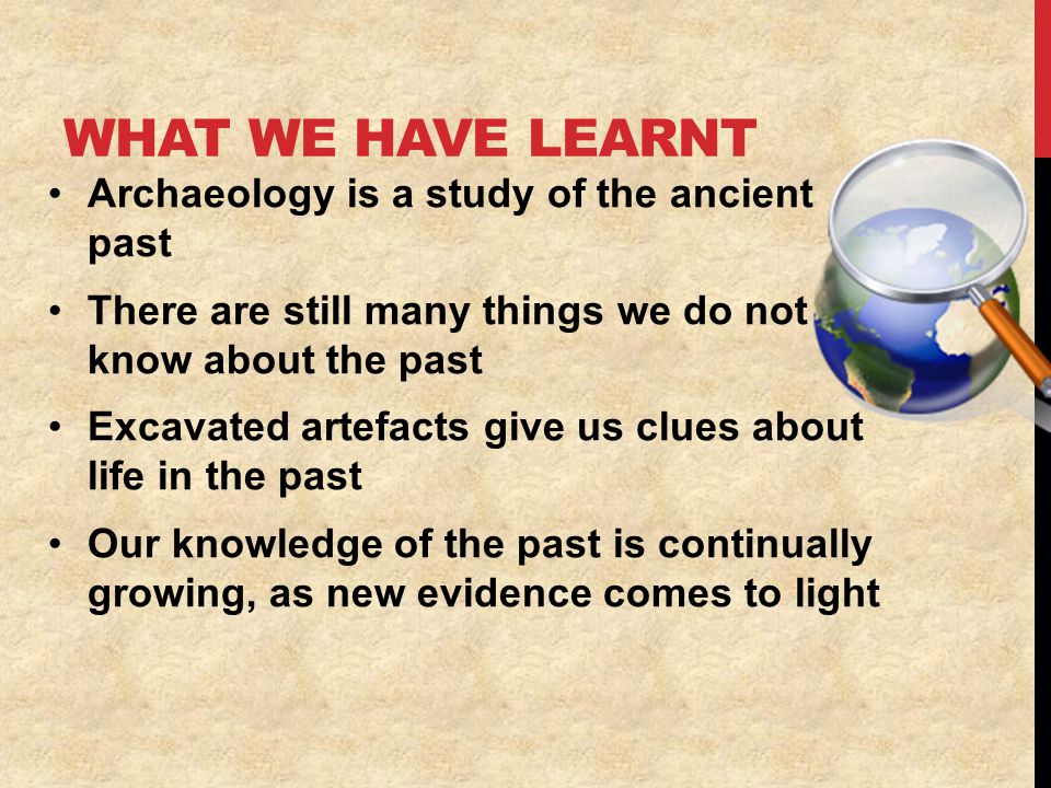 WHAT WE HAVE LEARNT Archaeology is a study of the ancient past There are still many things we do not know about the past Excavated artefacts give us clues about life in the past Our knowledge of the past is continually growing, as new evidence comes to light