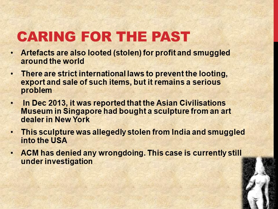 CARING FOR THE PAST Artefacts are also looted (stolen) for profit and smuggled around the world There are strict international laws to prevent the looting, export and sale of such items, but it remains a serious problem In Dec 2013, it was reported that the Asian Civilisations Museum in Singapore had bought a sculpture from an art dealer in New York This sculpture was allegedly stolen from India and smuggled into the USA ACM has denied any wrongdoing.
