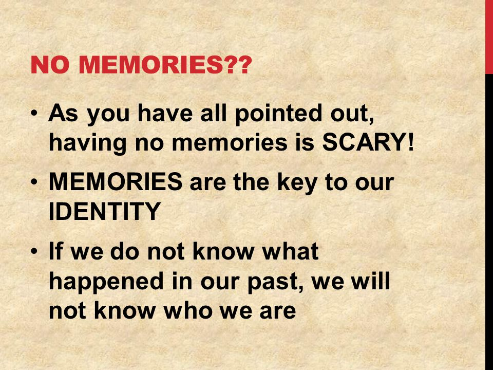 NO MEMORIES?. As you have all pointed out, having no memories is SCARY.