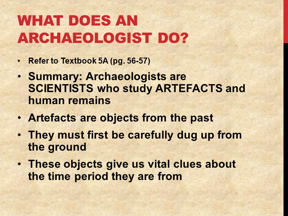 WHAT DOES AN ARCHAEOLOGIST DO. Refer to Textbook 5A (pg.