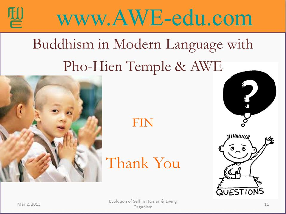 11 Evolution of Self in Human & Living Organism Mar 2, 2013 Buddhism in Modern Language with Pho-Hien Temple & AWE FIN Thank You www.AWE-edu.com