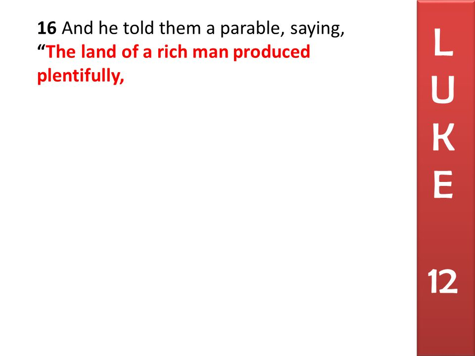 16 And he told them a parable, saying, The land of a rich man produced plentifully, L U K E 12