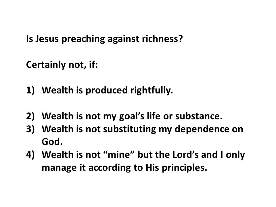 Is Jesus preaching against richness. Certainly not, if: 1)Wealth is produced rightfully.