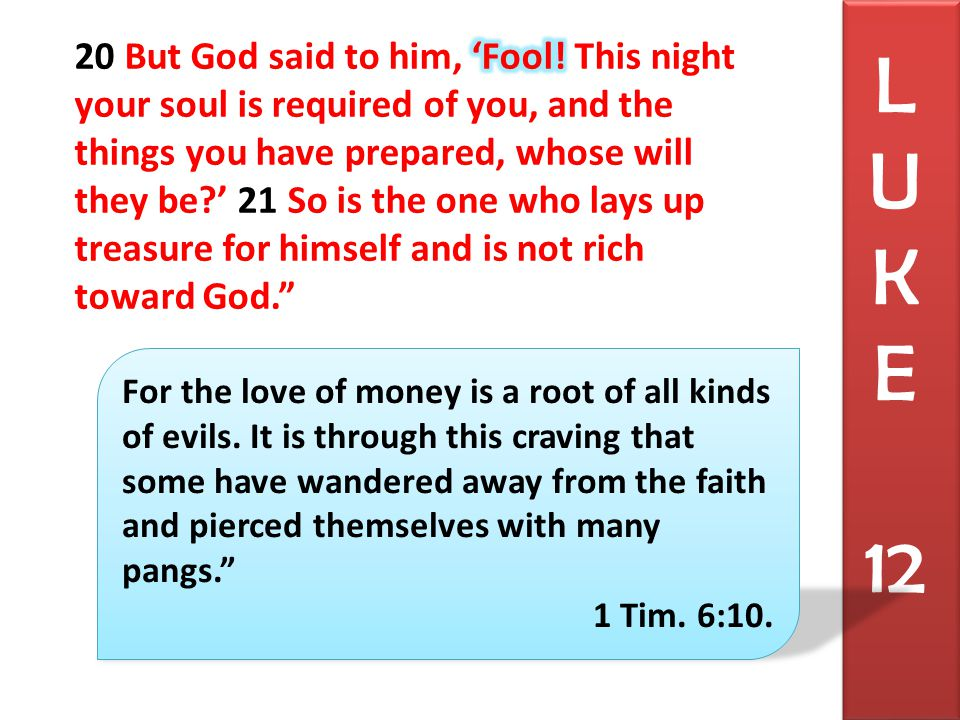 L U K E 12 For the love of money is a root of all kinds of evils.