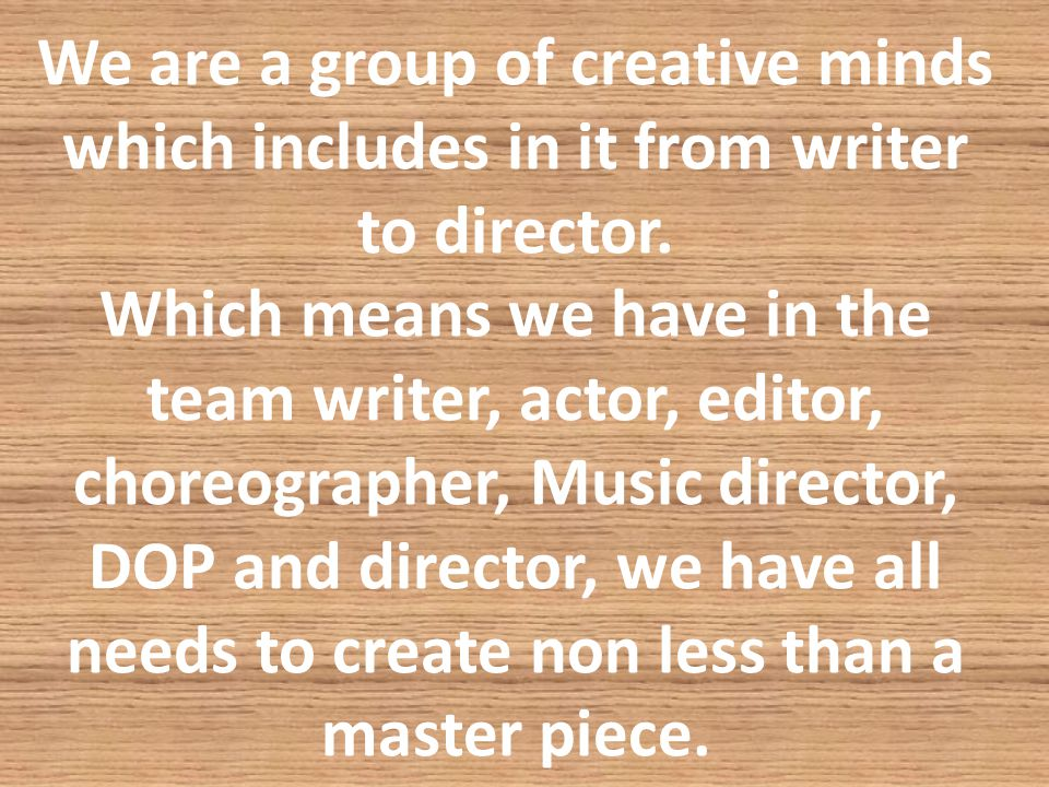 We are a group of creative minds which includes in it from writer to director.