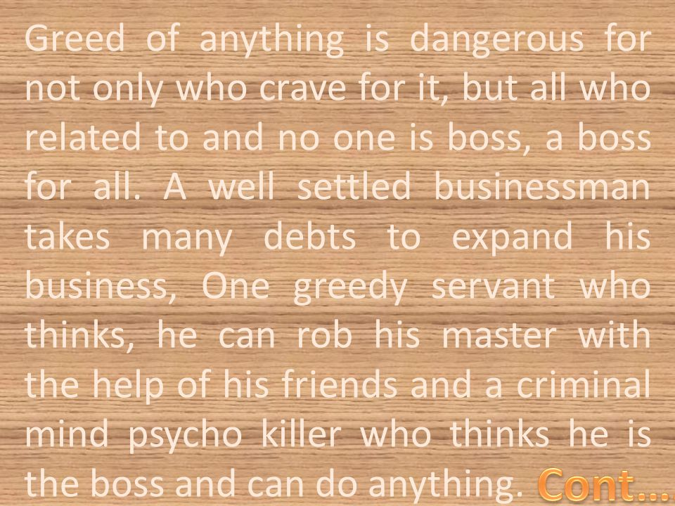 Greed of anything is dangerous for not only who crave for it, but all who related to and no one is boss, a boss for all.