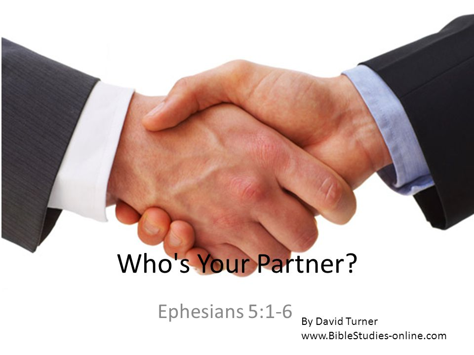 Who s Your Partner? Ephesians 5:1-6 By David Turner www.BibleStudies-online.com
