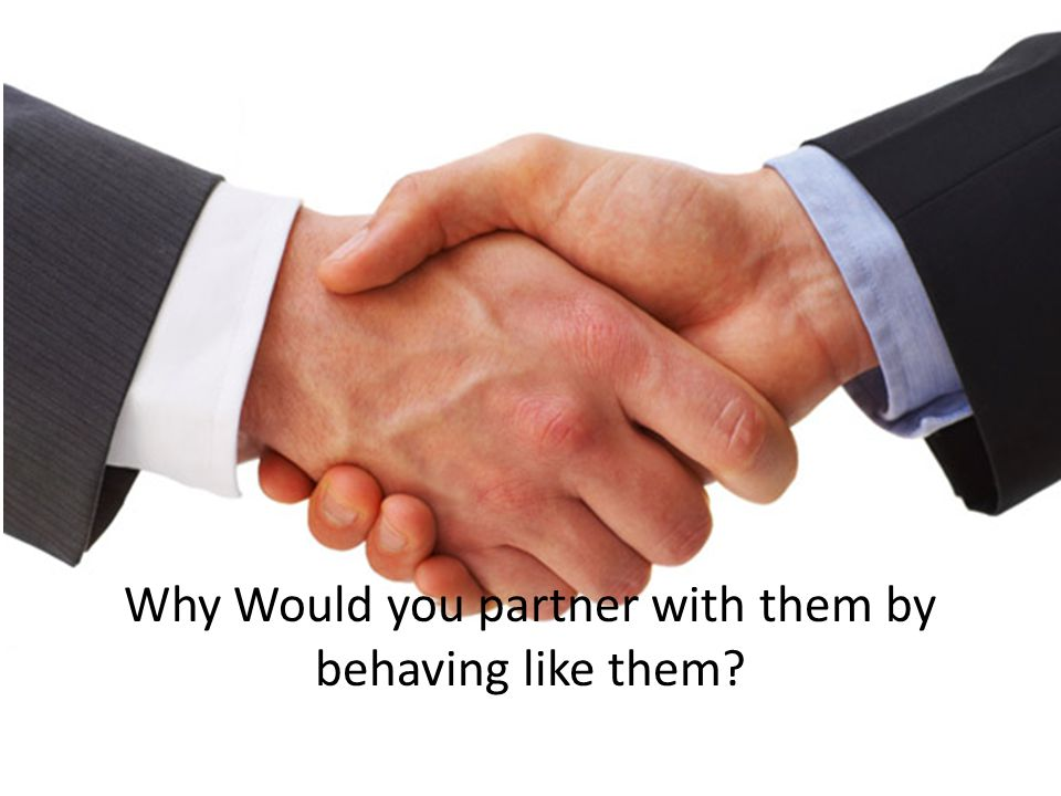 Why Would you partner with them by behaving like them?