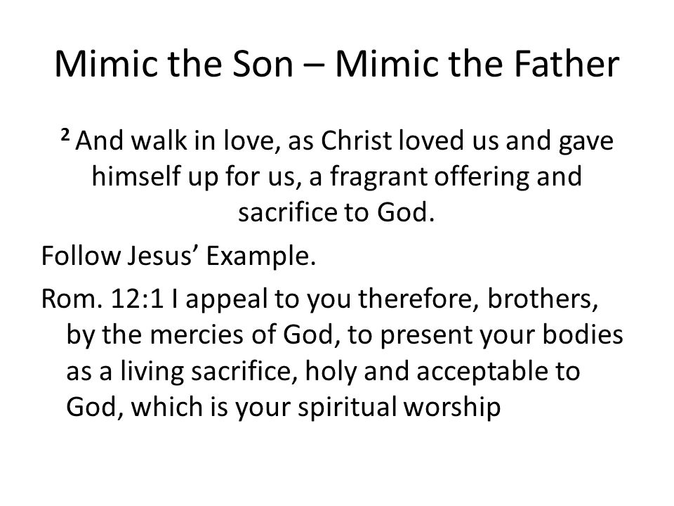 Mimic the Son – Mimic the Father 2 And walk in love, as Christ loved us and gave himself up for us, a fragrant offering and sacrifice to God.