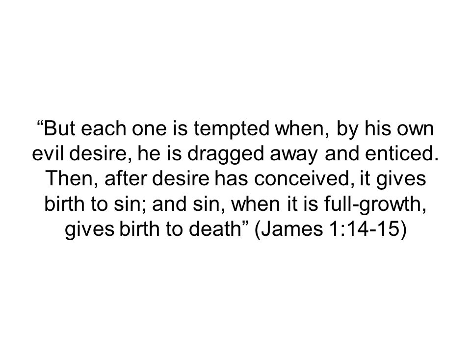 But each one is tempted when, by his own evil desire, he is dragged away and enticed.