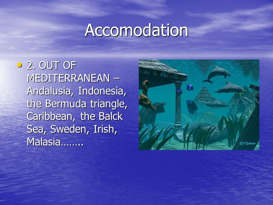Accomodation 2. OUT OF MEDITERRANEAN – Andalusia, Indonesia, the Bermuda triangle, Caribbean, the Balck Sea, Sweden, Irish, Malasia…….. 2. OUT OF MEDI
