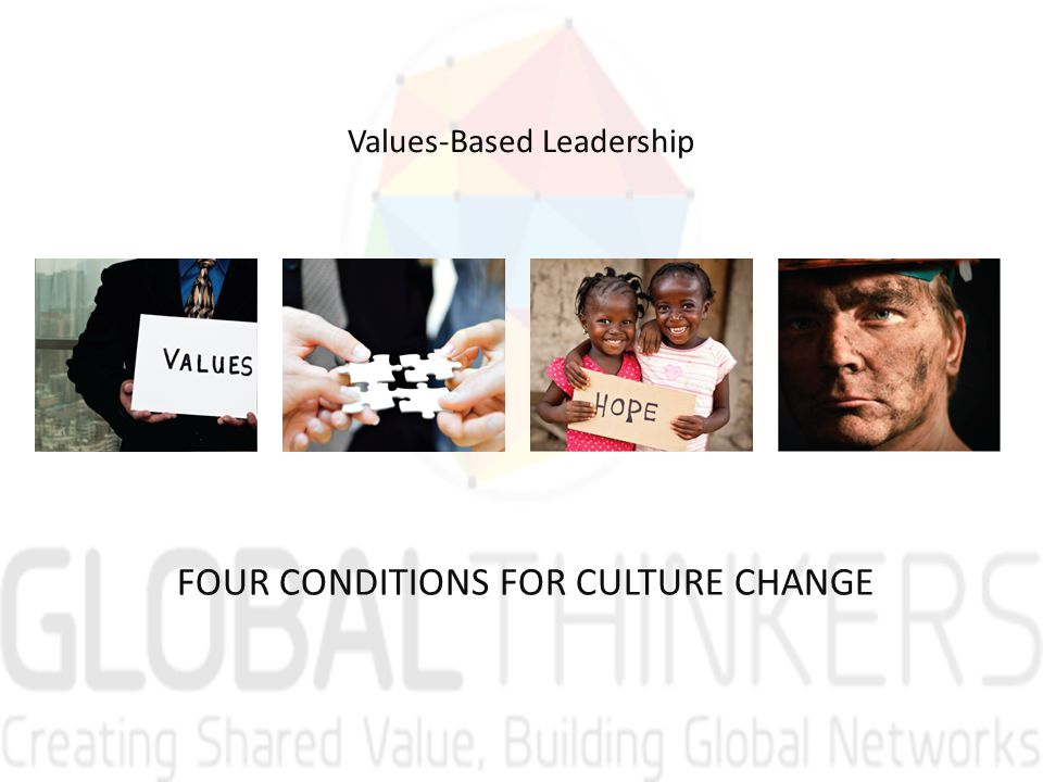 FOUR CONDITIONS FOR CULTURE CHANGE Values-Based Leadership