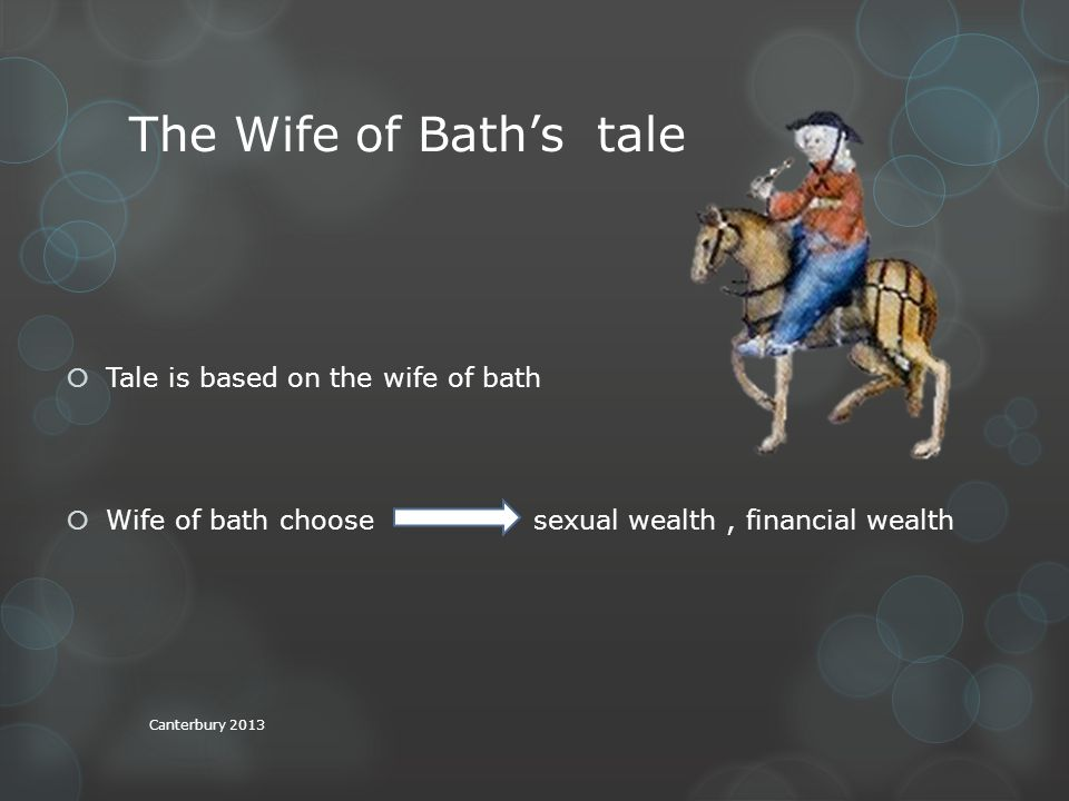 The Wife of Bath's tale  Tale is based on the wife of bath  Wife of bath choose sexual wealth, financial wealth Canterbury 2013