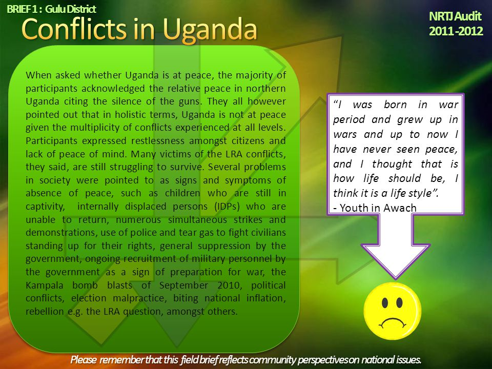 When asked whether Uganda is at peace, the majority of participants acknowledged the relative peace in northern Uganda citing the silence of the guns.
