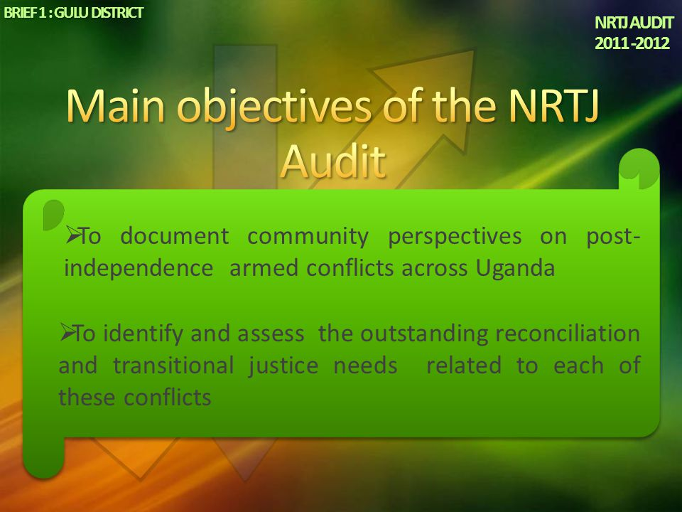 NRTJ AUDIT 2011 -2012 BRIEF 1 : GULU DISTRICT  To document community perspectives on post- independence armed conflicts across Uganda  To identify a