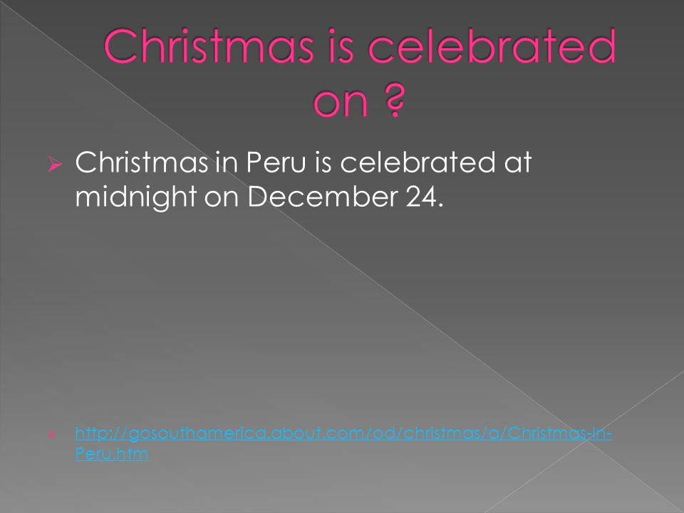  Christmas in Peru is celebrated at midnight on December 24.  http://gosouthamerica.about.com/od/christmas/a/Christmas-In- Peru.htm http://gosoutham