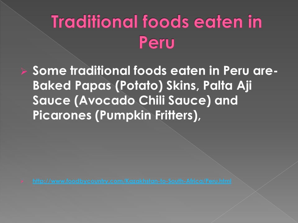  Some traditional foods eaten in Peru are- Baked Papas (Potato) Skins, Palta Aji Sauce (Avocado Chili Sauce) and Picarones (Pumpkin Fritters),  http://www.foodbycountry.com/Kazakhstan-to-South-Africa/Peru.html http://www.foodbycountry.com/Kazakhstan-to-South-Africa/Peru.html