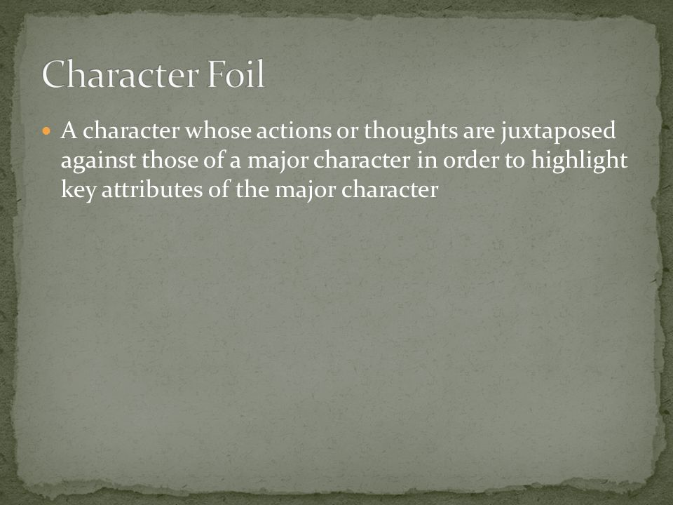 A character whose actions or thoughts are juxtaposed against those of a major character in order to highlight key attributes of the major character